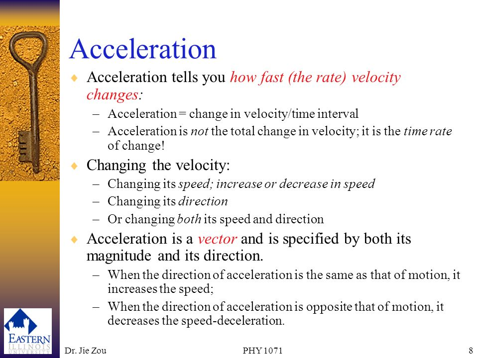 Acceleration Acceleration tells you how fast (the rate) velocity changes: Acceleration = change in velocity/time interval.