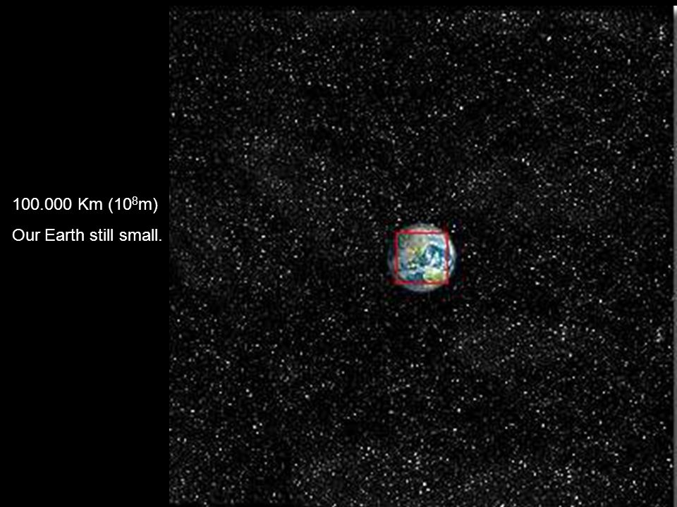 100.000 Km (108m) Our Earth still small.