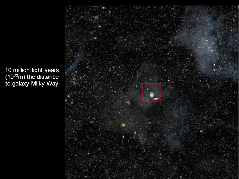 10 million light years (1023m) the distance to galaxy Milky-Way