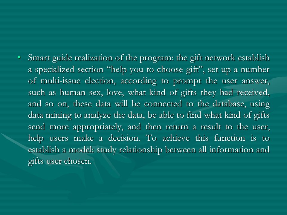 Smart guide realization of the program: the gift network establish a specialized section help you to choose gift , set up a number of multi-issue election, according to prompt the user answer, such as human sex, love, what kind of gifts they had received, and so on, these data will be connected to the database, using data mining to analyze the data, be able to find what kind of gifts send more appropriately, and then return a result to the user, help users make a decision.