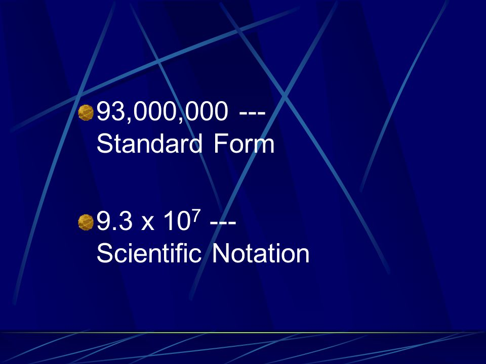93,000,000 --- Standard Form 9.3 x 107 --- Scientific Notation.