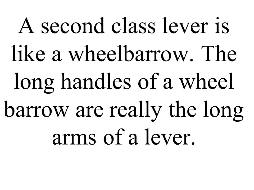 A second class lever is like a wheelbarrow