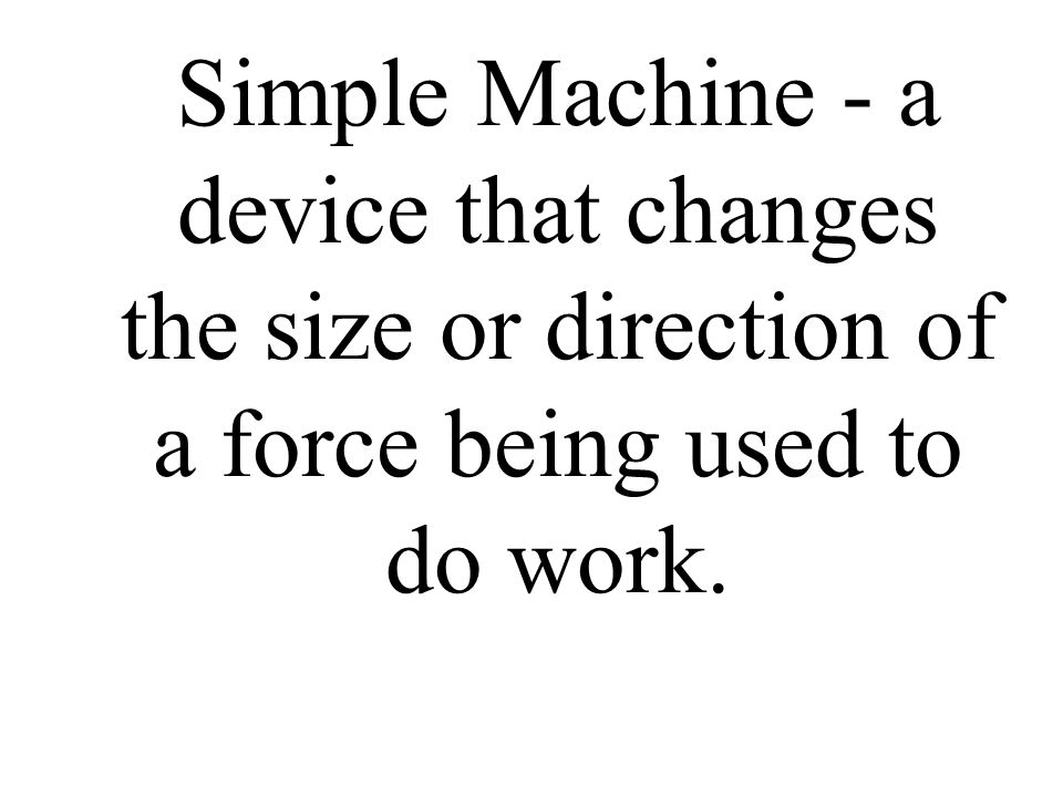 Simple Machine - a device that changes the size or direction of a force being used to do work.