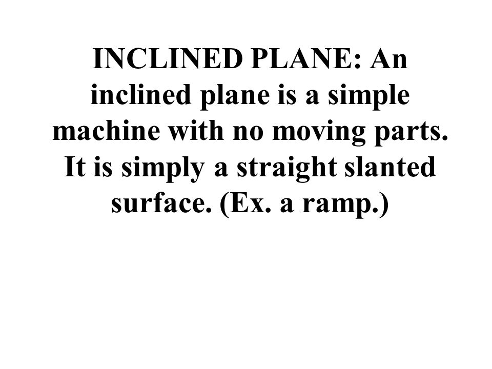 INCLINED PLANE: An inclined plane is a simple machine with no moving parts.