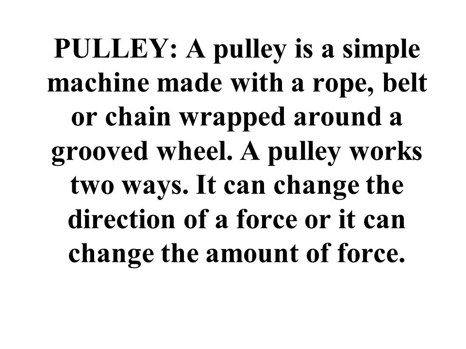 PULLEY: A pulley is a simple machine made with a rope, belt or chain wrapped around a grooved wheel.