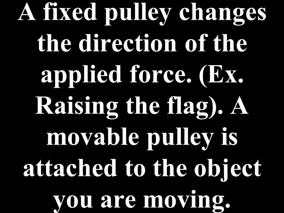 A fixed pulley changes the direction of the applied force. (Ex