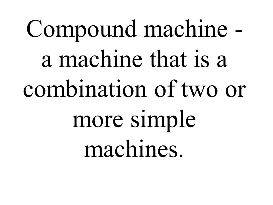 Compound machine - a machine that is a combination of two or more simple machines.