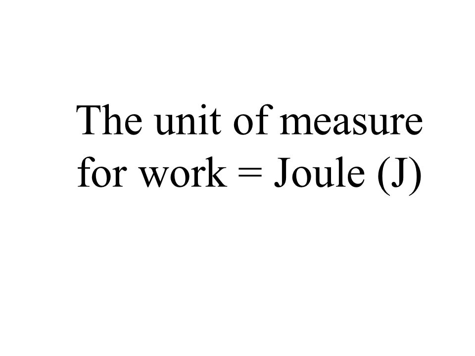 The unit of measure for work = Joule (J)