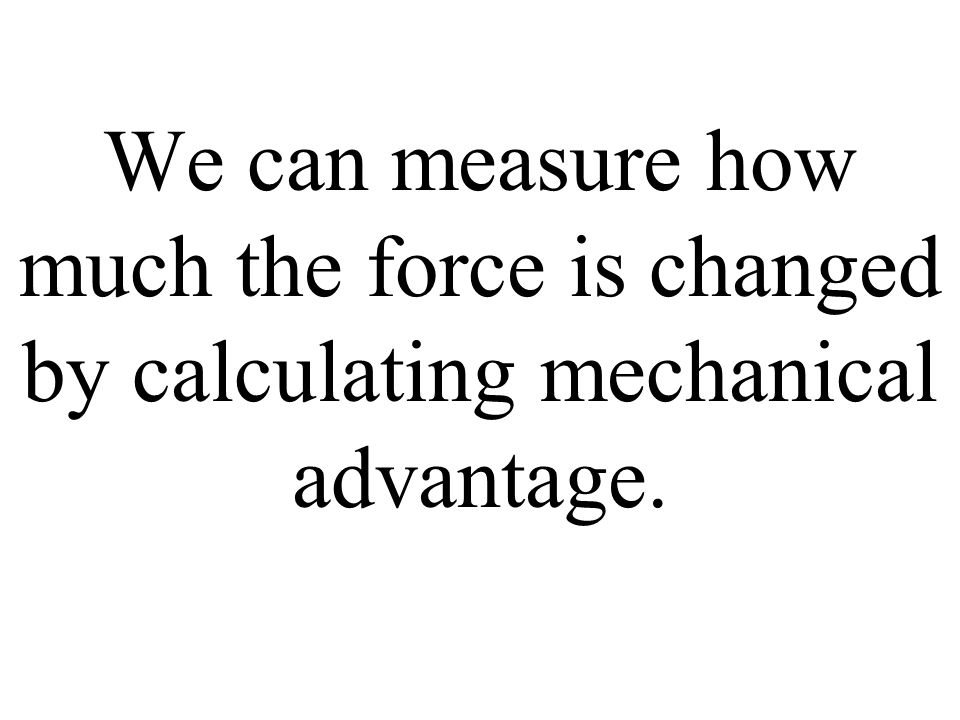 We can measure how much the force is changed by calculating mechanical advantage.