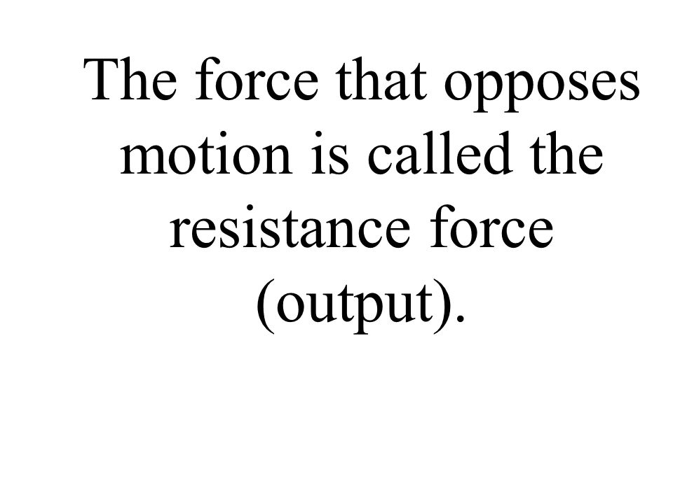 The force that opposes motion is called the resistance force (output).