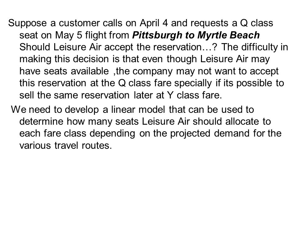 Suppose a customer calls on April 4 and requests a Q class seat on May 5 flight from Pittsburgh to Myrtle Beach Should Leisure Air accept the reservation… The difficulty in making this decision is that even though Leisure Air may have seats available ,the company may not want to accept this reservation at the Q class fare specially if its possible to sell the same reservation later at Y class fare.