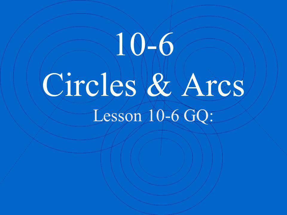 10-6 Circles & Arcs Lesson 10-6 GQ: