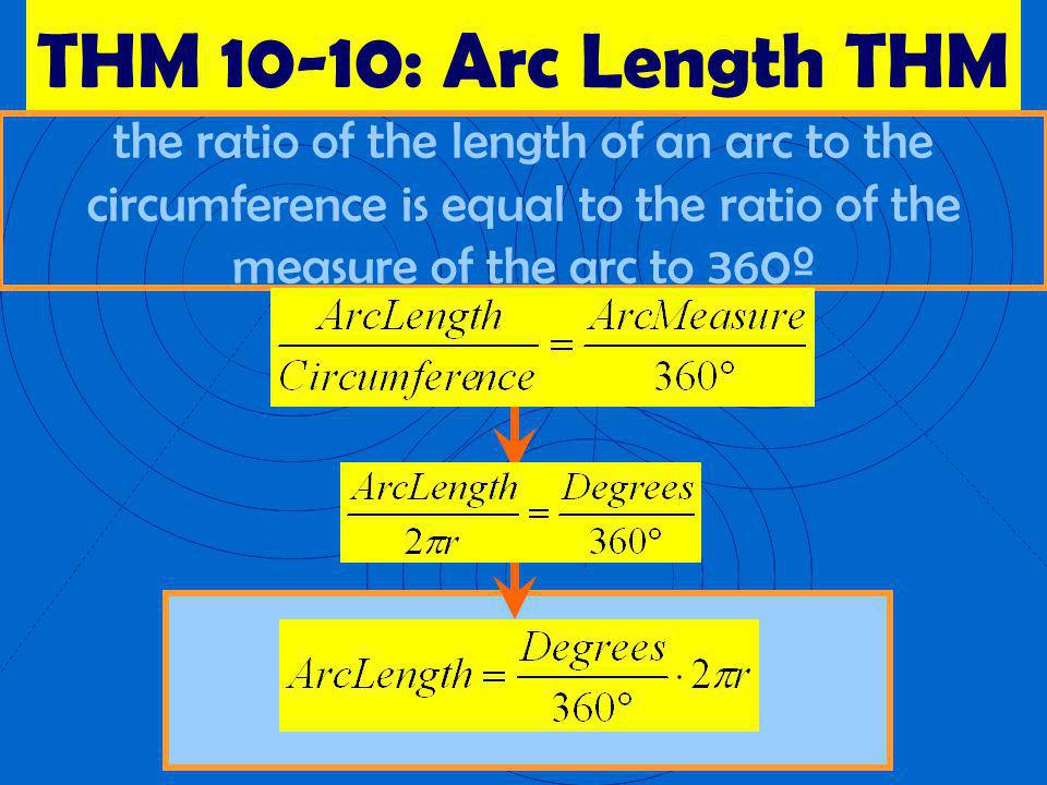 THM 10-10: Arc Length THM the ratio of the length of an arc to the circumference is equal to the ratio of the measure of the arc to 360º.