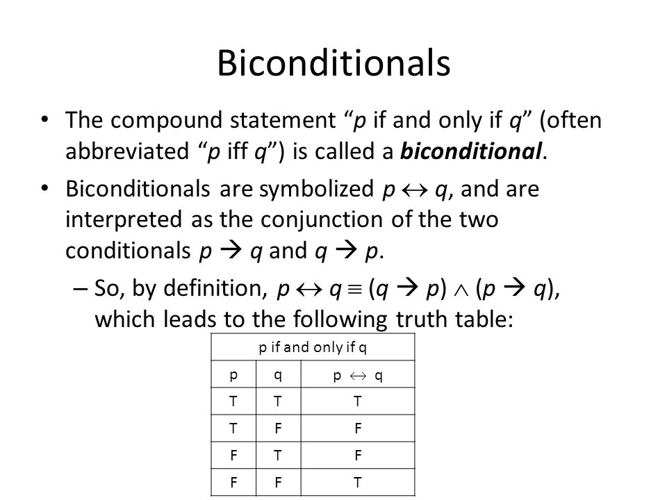 Biconditionals The compound statement p if and only if q (often abbreviated p iff q ) is called a biconditional.