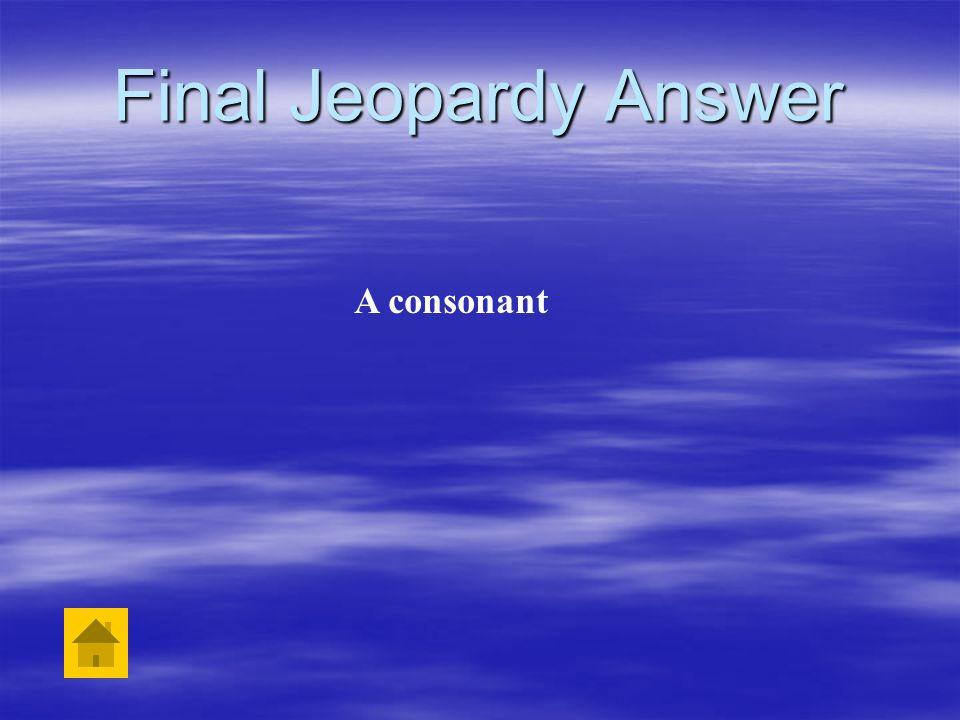 Final Jeopardy Answer A consonant