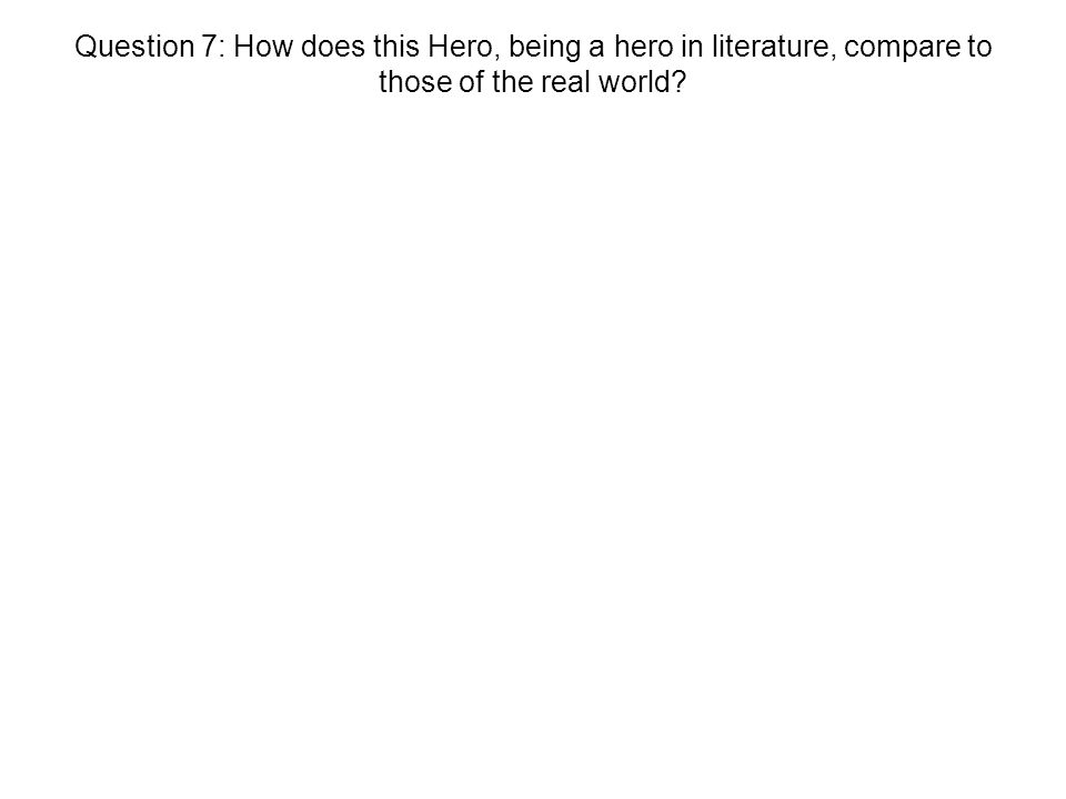 Question 7: How does this Hero, being a hero in literature, compare to those of the real world