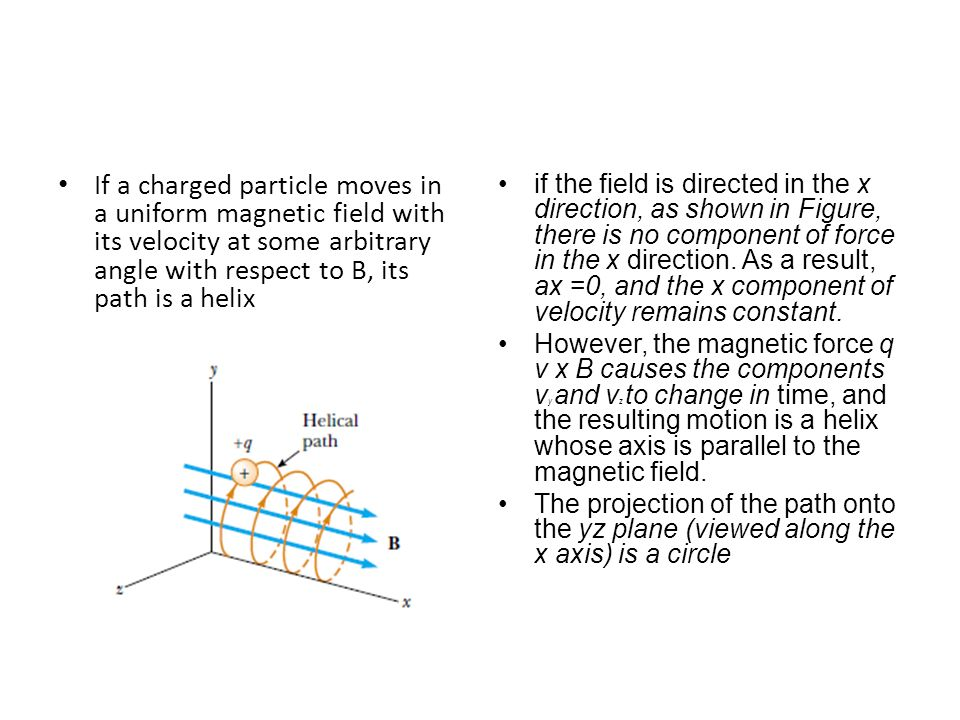 If a charged particle moves in a uniform magnetic field with its velocity at some arbitrary angle with respect to B, its path is a helix