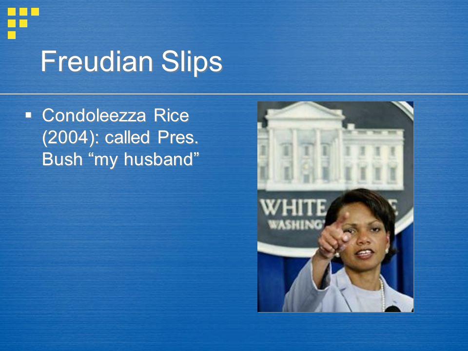 Freudian Slips Condoleezza Rice (2004): called Pres. Bush my husband