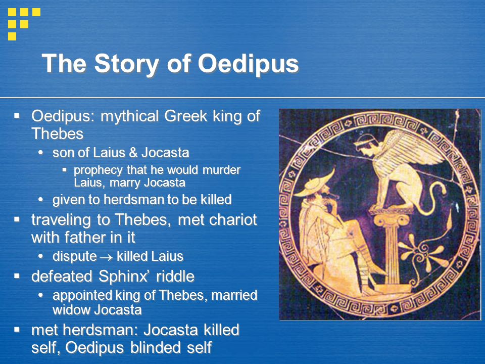 The Story of Oedipus Oedipus: mythical Greek king of Thebes