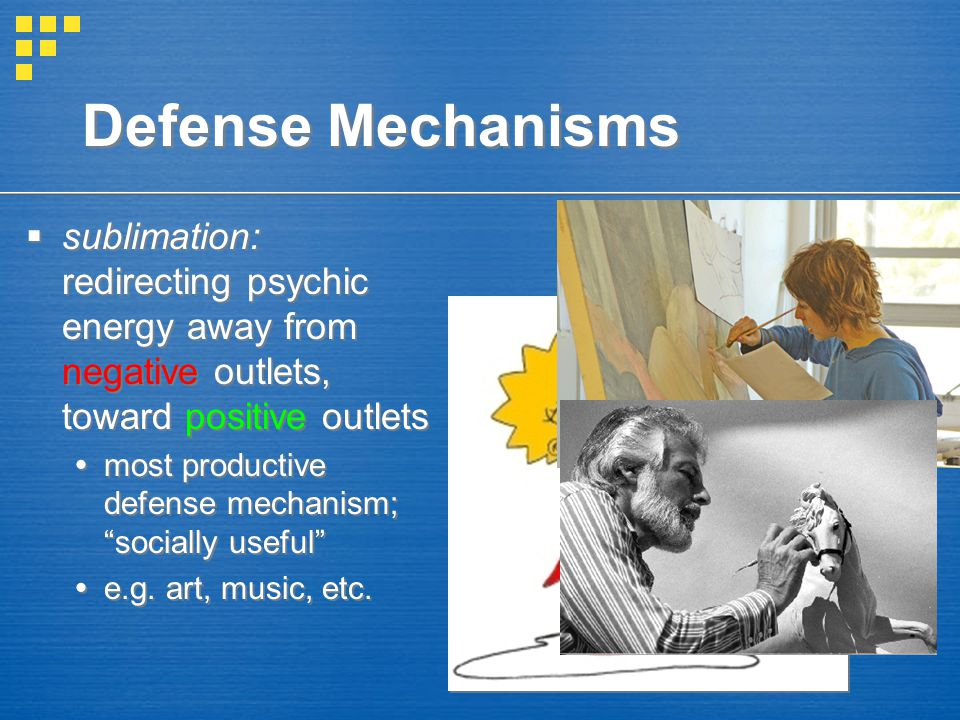 Defense Mechanisms sublimation: redirecting psychic energy away from negative outlets, toward positive outlets.