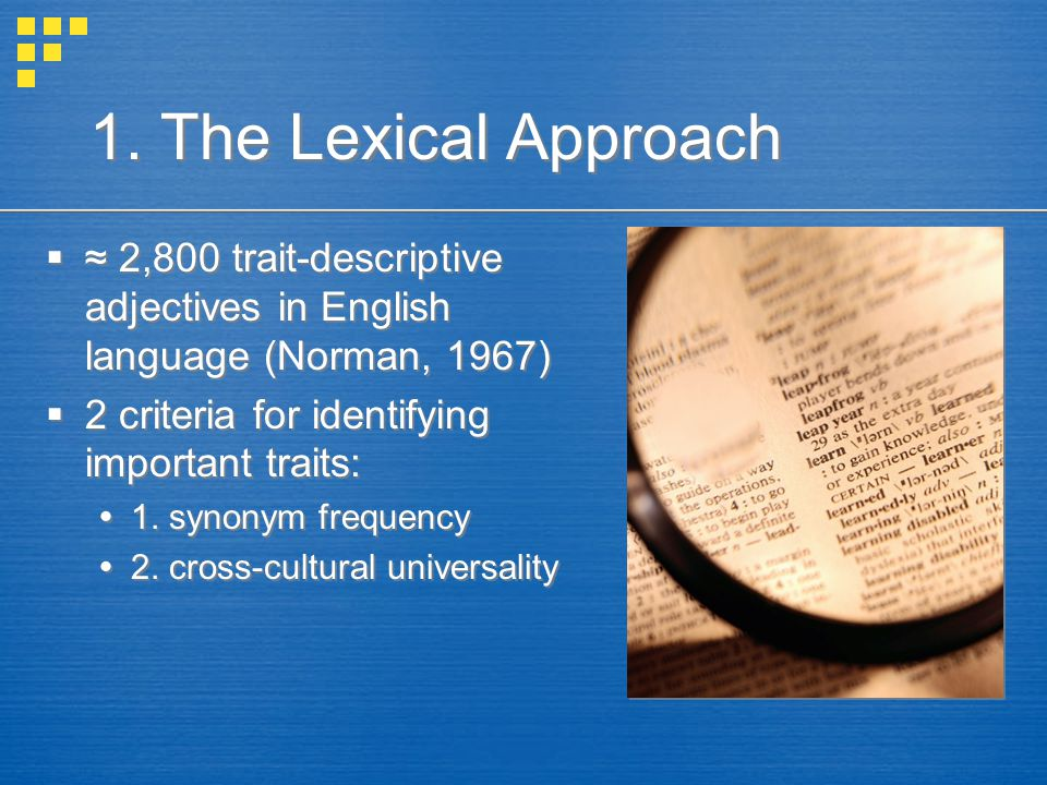 1. The Lexical Approach ≈ 2,800 trait-descriptive adjectives in English language (Norman, 1967) 2 criteria for identifying important traits: