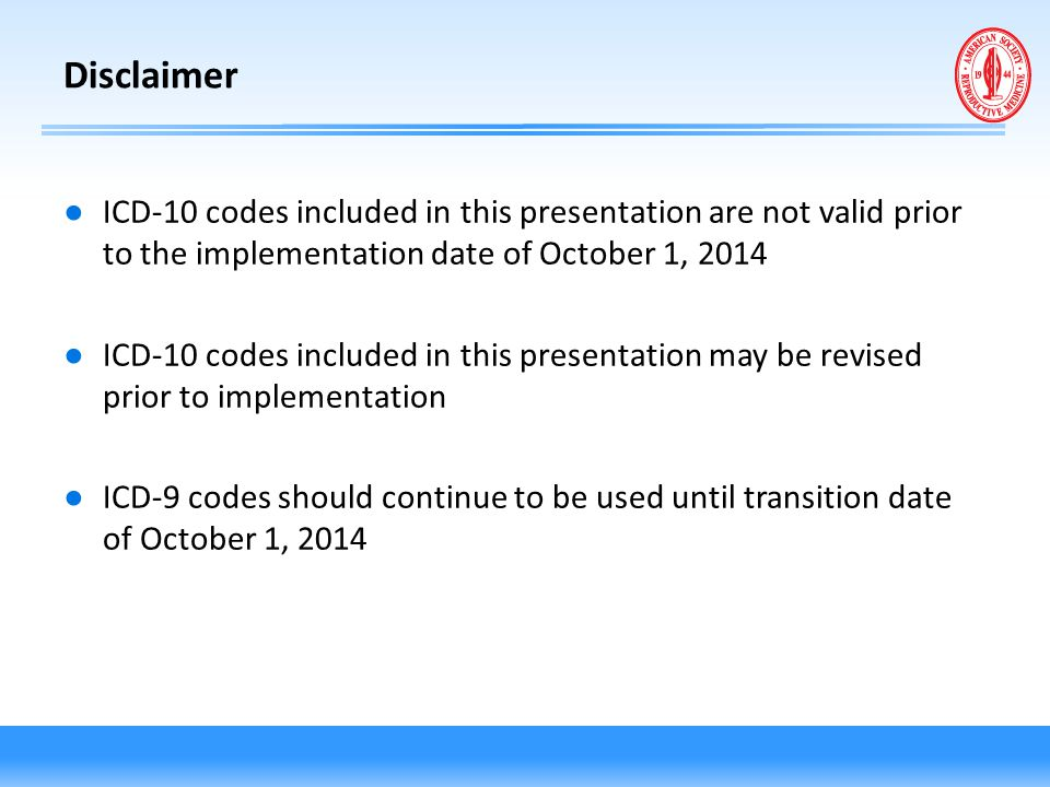 Disclaimer ICD-10 codes included in this presentation are not valid prior to the implementation date of October 1, 2014.