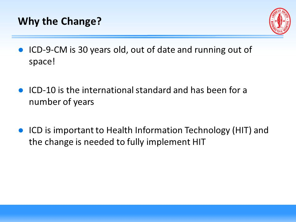 Why the Change ICD-9-CM is 30 years old, out of date and running out of space!