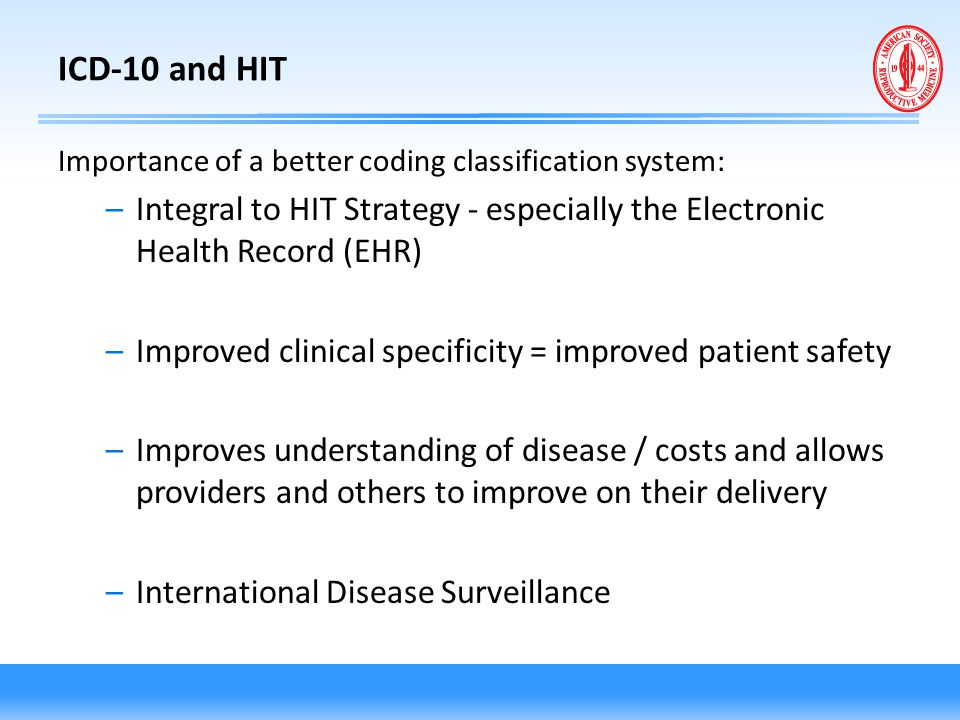ICD-10 and HIT Importance of a better coding classification system: Integral to HIT Strategy - especially the Electronic Health Record (EHR)