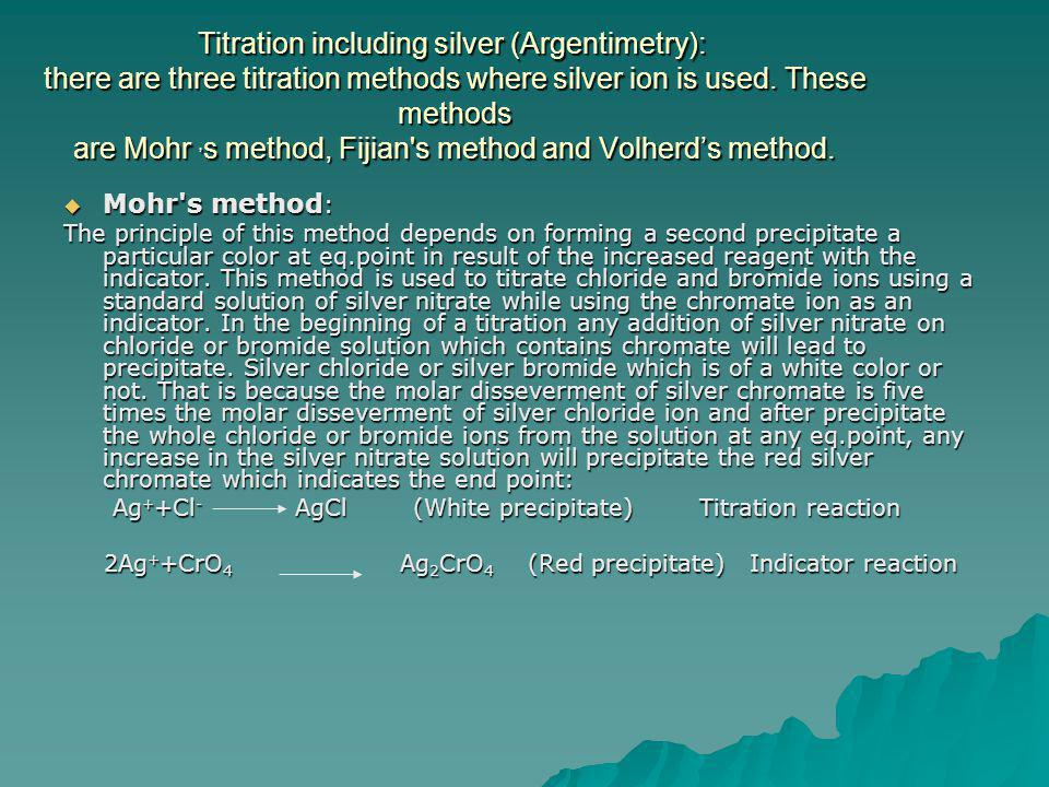 Titration including silver (Argentimetry): there are three titration methods where silver ion is used. These methods are Mohr ,s method, Fijian s method and Volherd's method.