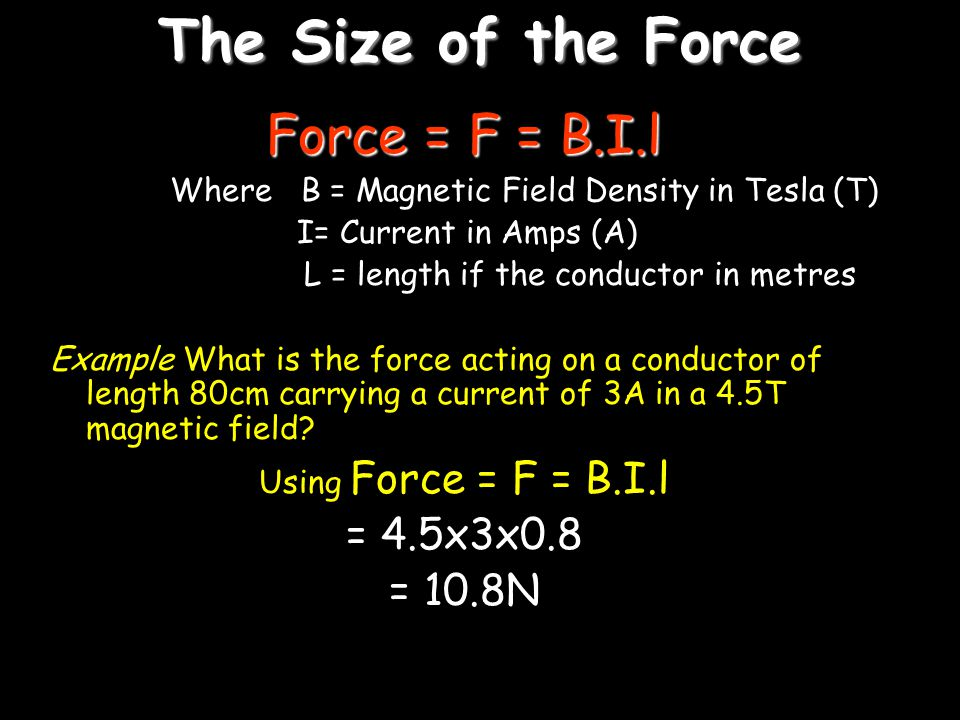 The Size of the Force Force = F = B.I.l = 4.5x3x0.8 = 10.8N