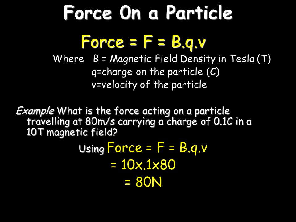 Force 0n a Particle Force = F = B.q.v = 10x.1x80 = 80N