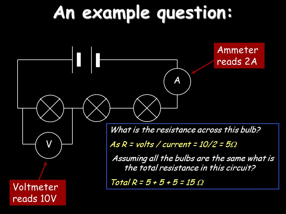 An example question: Ammeter reads 2A A V Voltmeter reads 10V