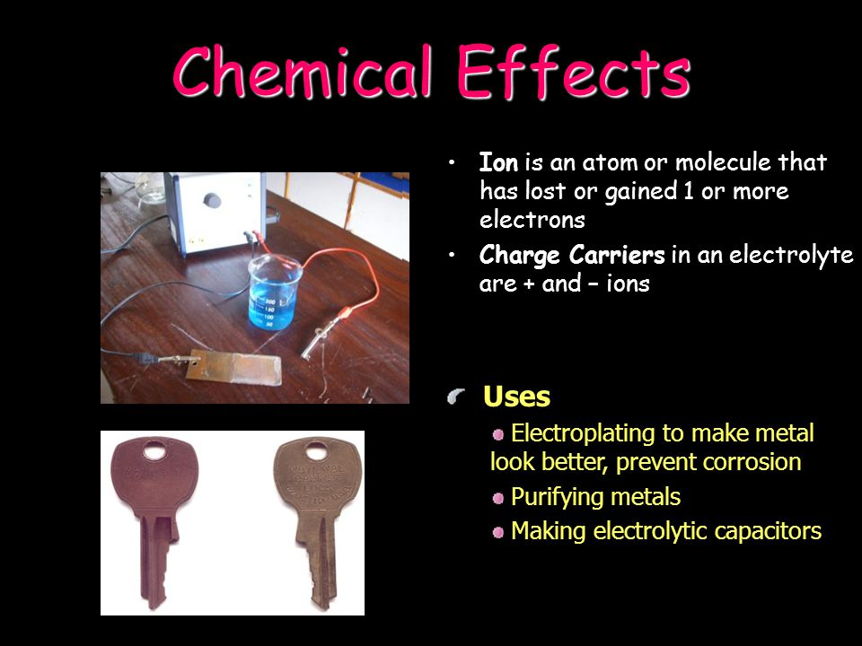 Chemical Effects Ion is an atom or molecule that has lost or gained 1 or more electrons. Charge Carriers in an electrolyte are + and – ions.