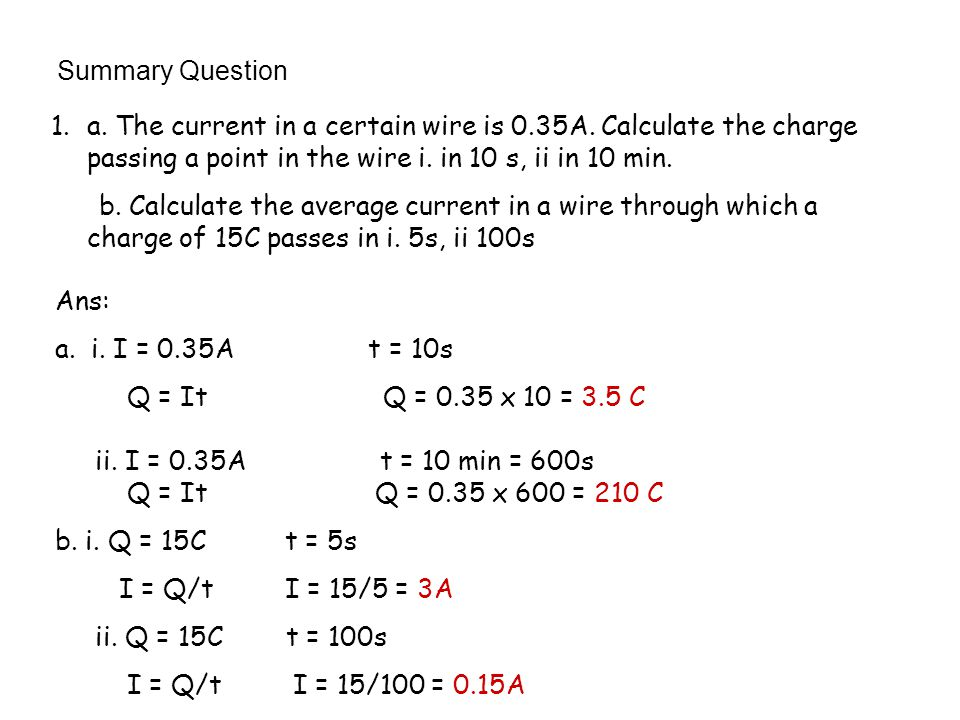 Summary Question a. The current in a certain wire is 0.35A. Calculate the charge passing a point in the wire i. in 10 s, ii in 10 min.