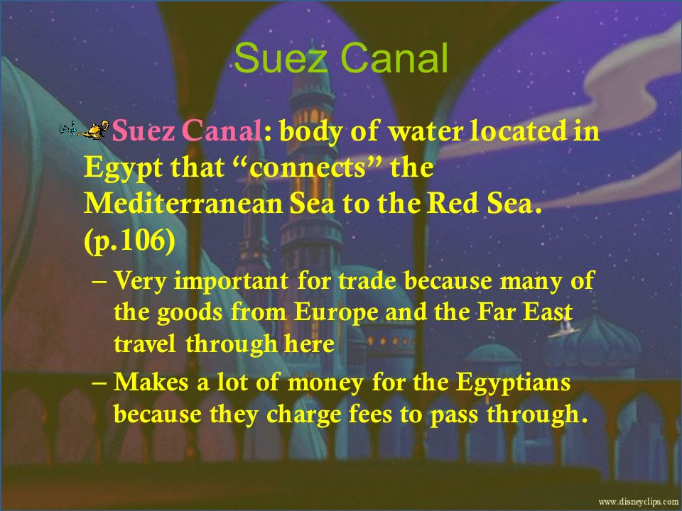 Suez Canal Suez Canal: body of water located in Egypt that connects the Mediterranean Sea to the Red Sea. (p.106)
