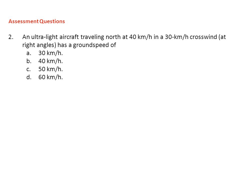 Assessment Questions An ultra-light aircraft traveling north at 40 km/h in a 30-km/h crosswind (at right angles) has a groundspeed of.