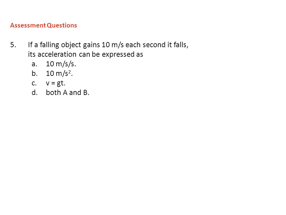 Assessment Questions If a falling object gains 10 m/s each second it falls, its acceleration can be expressed as.
