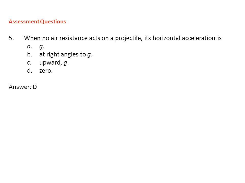 Assessment Questions When no air resistance acts on a projectile, its horizontal acceleration is. g.
