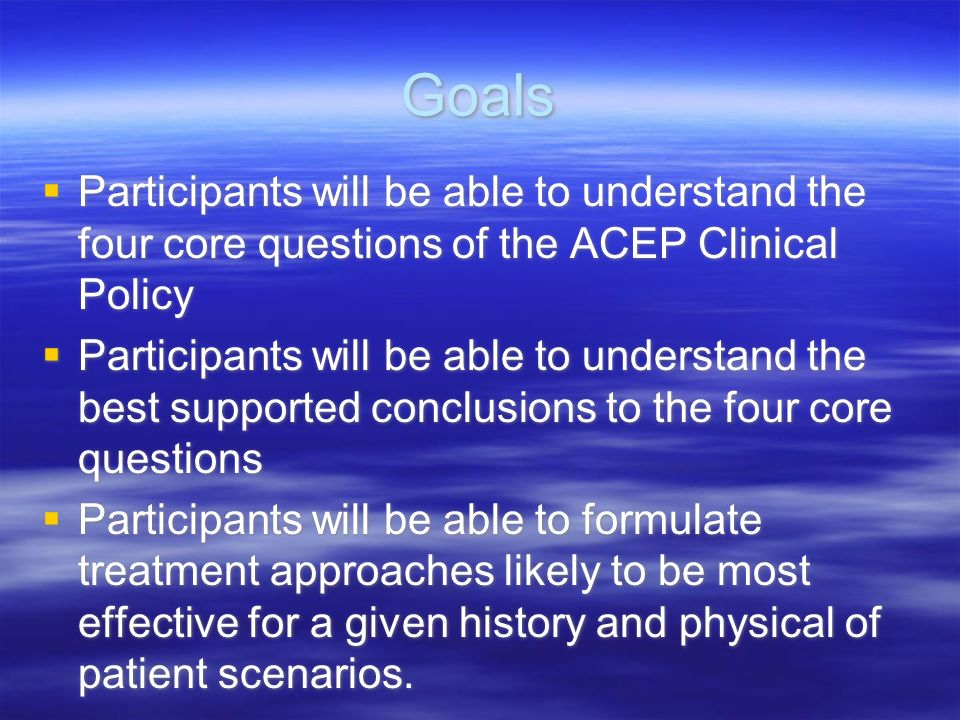 Goals Participants will be able to understand the four core questions of the ACEP Clinical Policy.