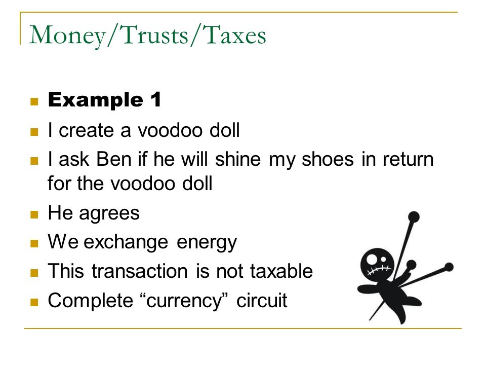 Money/Trusts/Taxes Example 1 I create a voodoo doll
