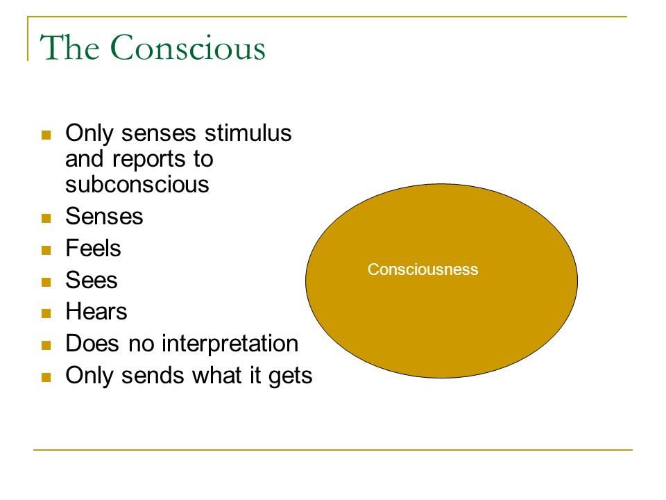 The Conscious Only senses stimulus and reports to subconscious Senses