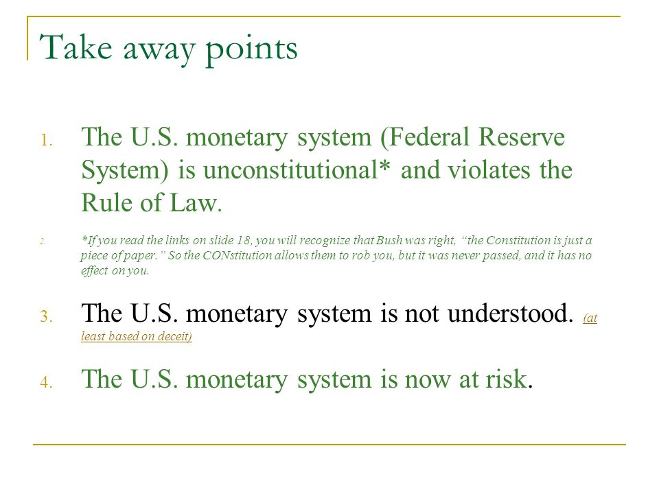 Take away pointsThe U.S. monetary system (Federal Reserve System) is unconstitutional* and violates the Rule of Law.