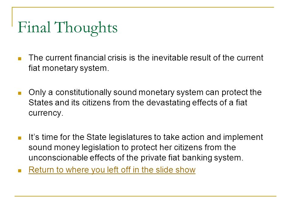 Final Thoughts The current financial crisis is the inevitable result of the current fiat monetary system.