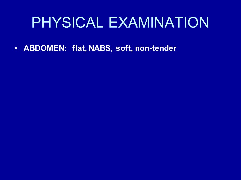 PHYSICAL EXAMINATION ABDOMEN: flat, NABS, soft, non-tender