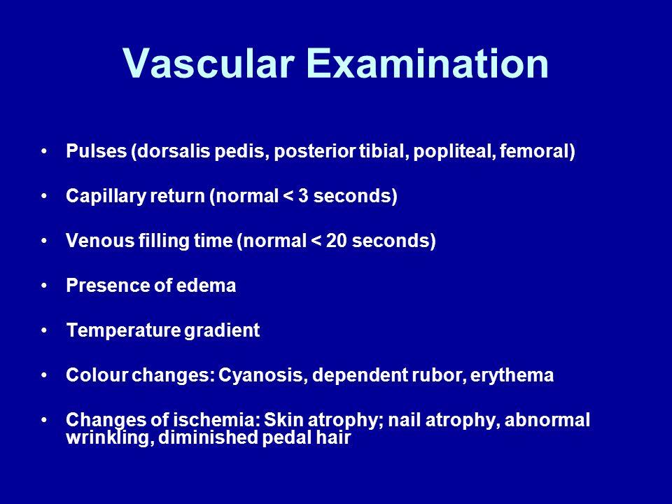 Vascular Examination Pulses (dorsalis pedis, posterior tibial, popliteal, femoral) Capillary return (normal < 3 seconds)