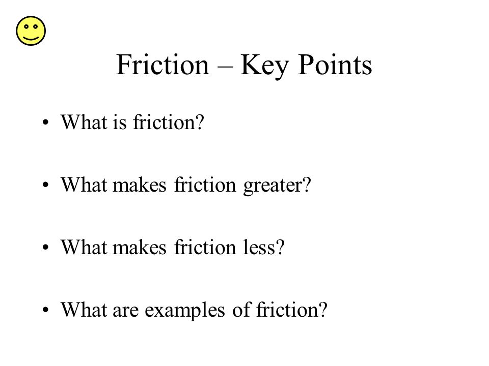 Friction – Key Points What is friction What makes friction greater