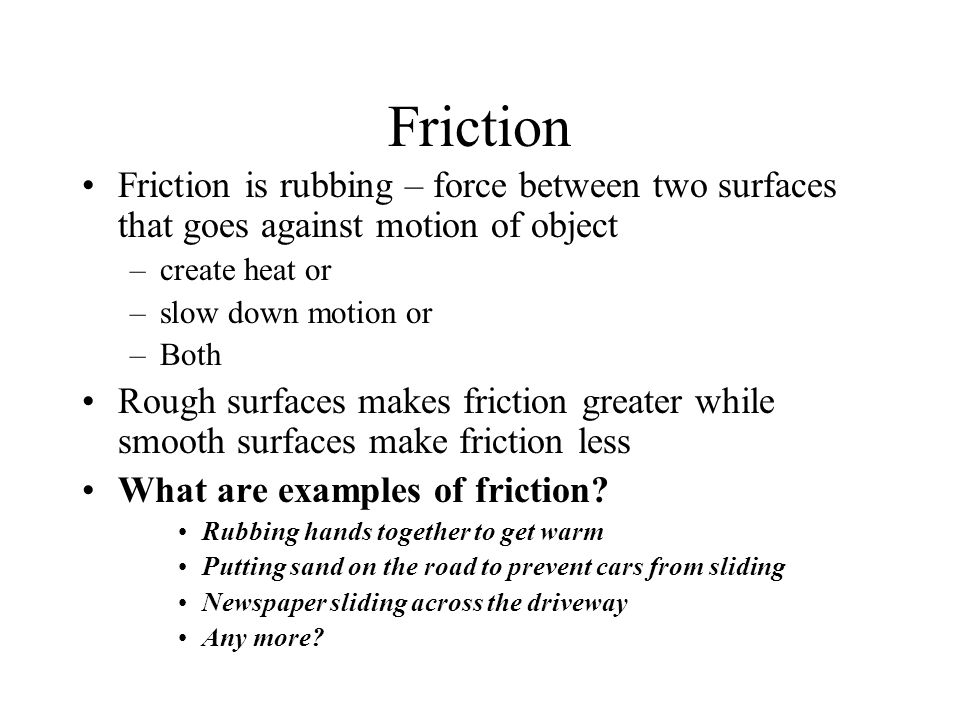Friction Friction is rubbing – force between two surfaces that goes against motion of object. create heat or.