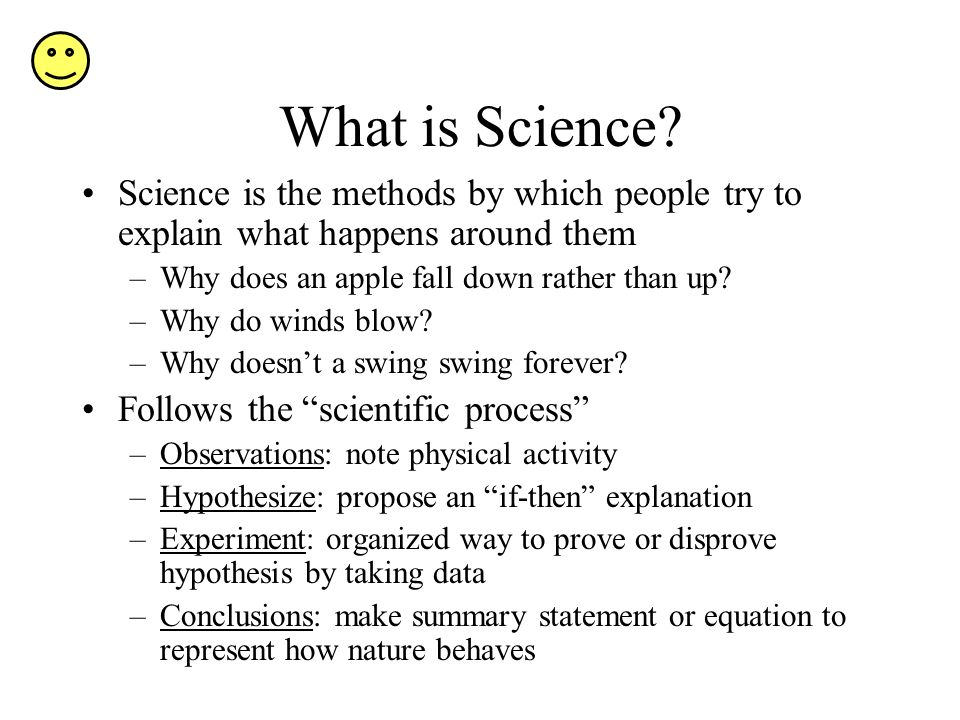 What is Science Science is the methods by which people try to explain what happens around them. Why does an apple fall down rather than up