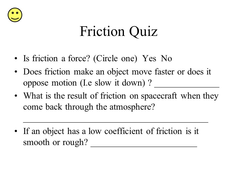 Friction Quiz Is friction a force (Circle one) Yes No