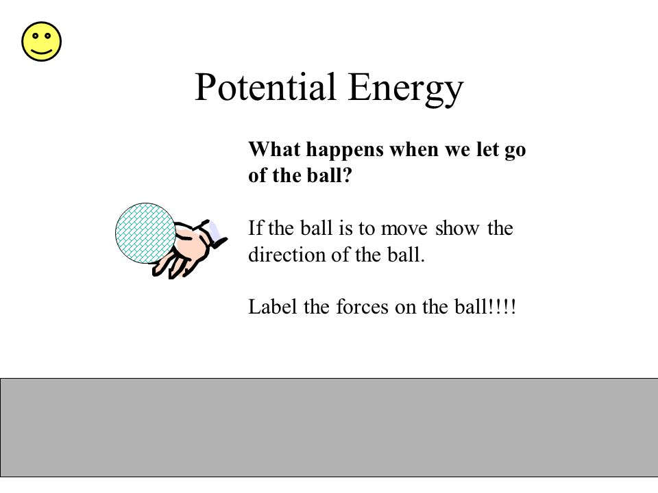 Potential Energy What happens when we let go of the ball